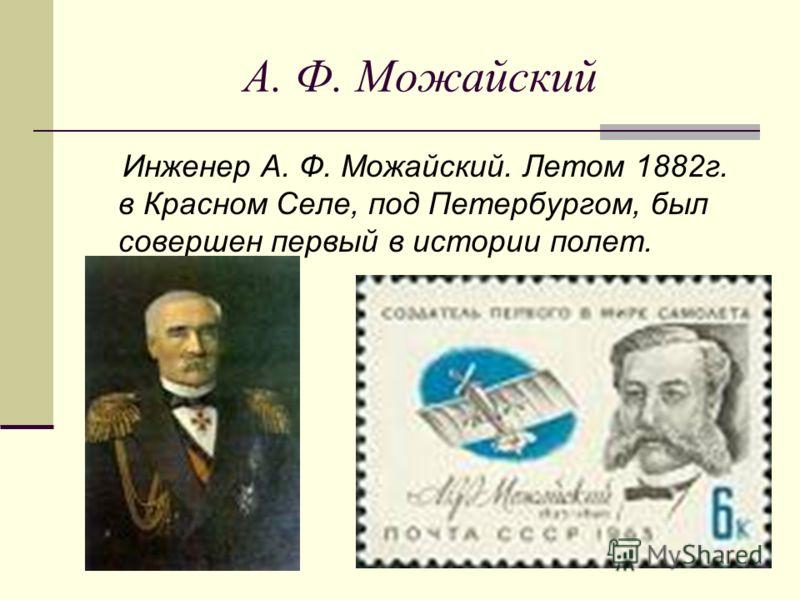 А. Ф. Можайский Инженер А. Ф. Можайский. Летом 1882г. в Красном Селе, под Петербургом, был совершен первый в истории полет.
