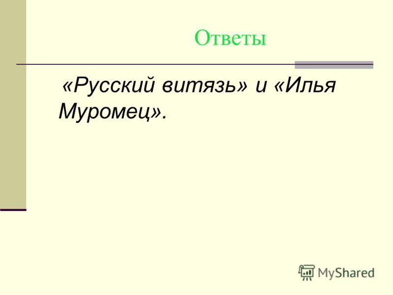 Ответы «Русский витязь» и «Илья Муромец».