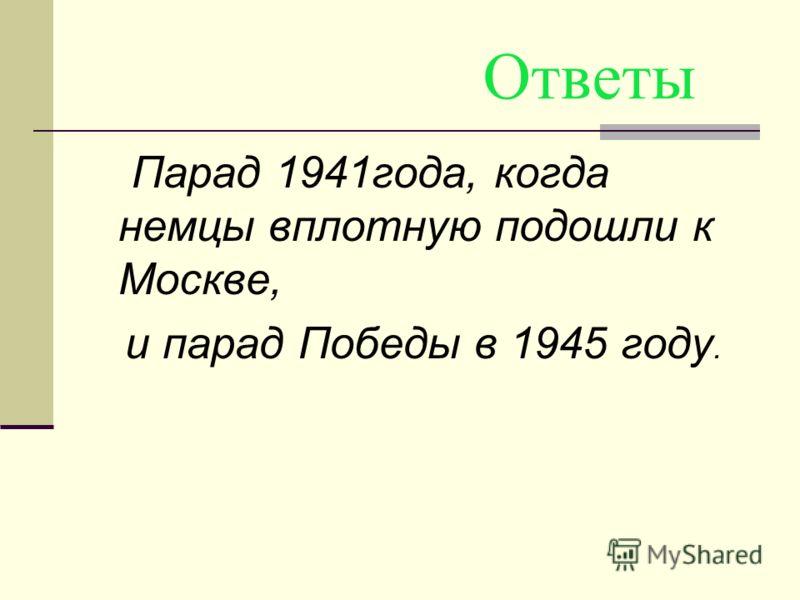 Ответы Парад 1941года, когда немцы вплотную подошли к Москве, и парад Победы в 1945 году.