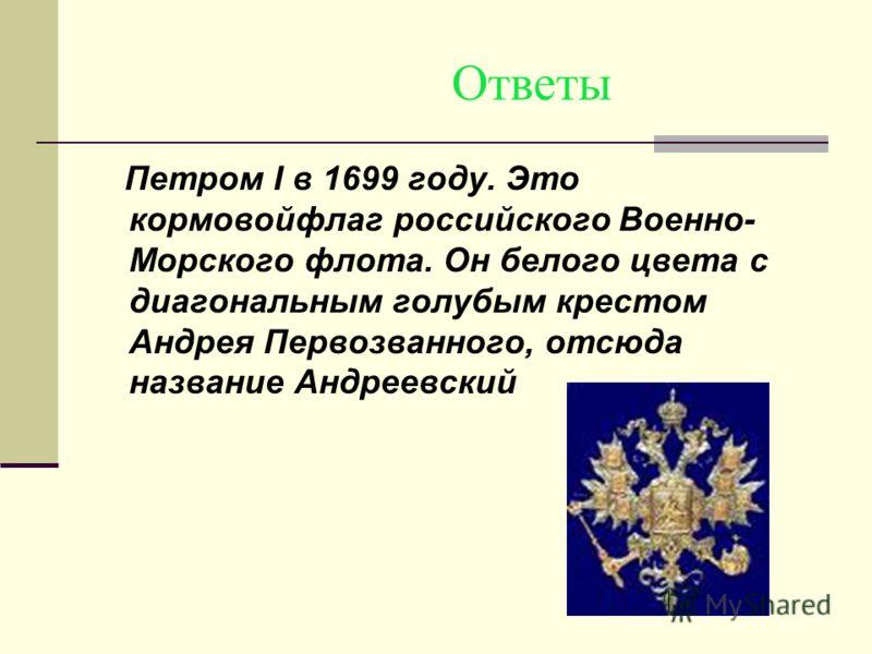 Ответы Петром I в 1699 году. Это кормовойфлаг российского Военно- Морского флота. Он белого цвета с диагональным голубым крестом Андрея Первозванного, отсюда название Андреевский