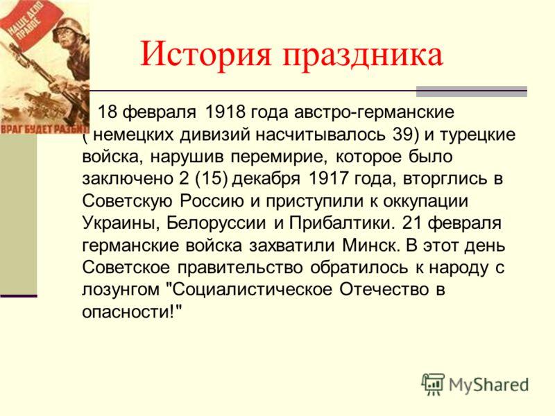 История праздника 18 февраля 1918 года австро-германские ( немецких дивизий насчитывалось 39) и турецкие войска, нарушив перемирие, которое было заключено 2 (15) декабря 1917 года, вторглись в Советскую Россию и приступили к оккупации Украины, Белору