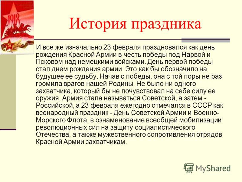 История праздника И все же изначально 23 февраля праздновался как день рождения Красной Армии в честь победы под Нарвой и Псковом над немецкими войсками. День первой победы стал днем рождения армии. Это как бы обозначило на будущее ее судьбу. Начав с
