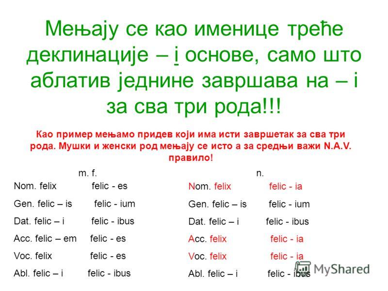 Мењају се као именице треће деклинације – i основе, само што аблатив једнине завршава на – i за сва три рода!!! Nom. felix felic - es Gen. felic – is felic - ium Dat. felic – i felic - ibus Acc. felic – em felic - es Voc. felix felic - es Abl. felic