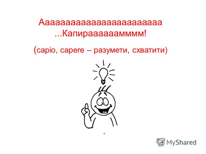 Аааааааааааааааааааааааа...Капираааааамммм! ( capio, capere – разумети, схватити)