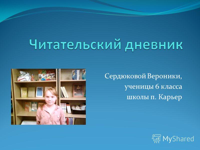 Сердюковой Вероники, ученицы 6 класса школы п. Карьер