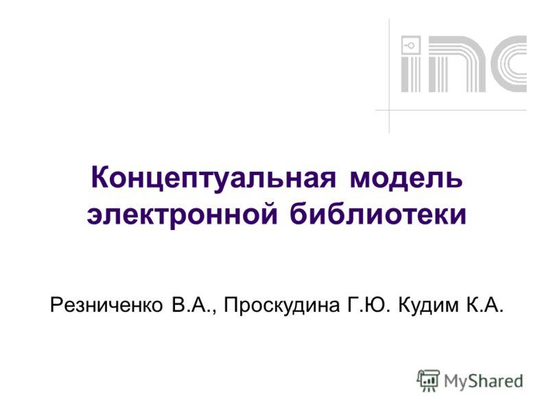 Концептуальная модель электронной библиотеки Резниченко В.А., Проскудина Г.Ю. Кудим К.А.