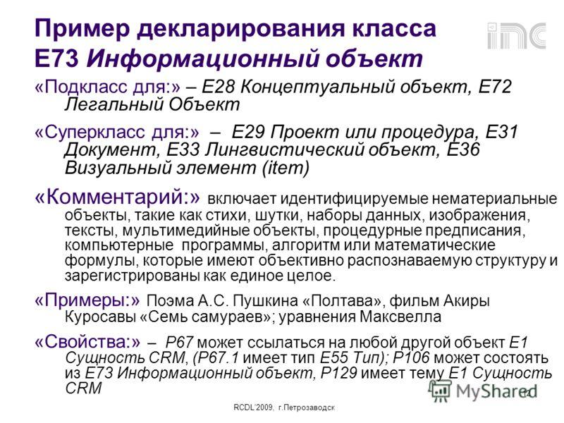 RCDL2009, г.Петрозаводск 12 Пример декларирования класса Е73 Информационный объект «Подкласс для:» – E28 Концептуальный объект, Е72 Легальный Объект «Суперкласс для:» – E29 Проект или процедура, E31 Документ, E33 Лингвистический объект, E36 Визуальны