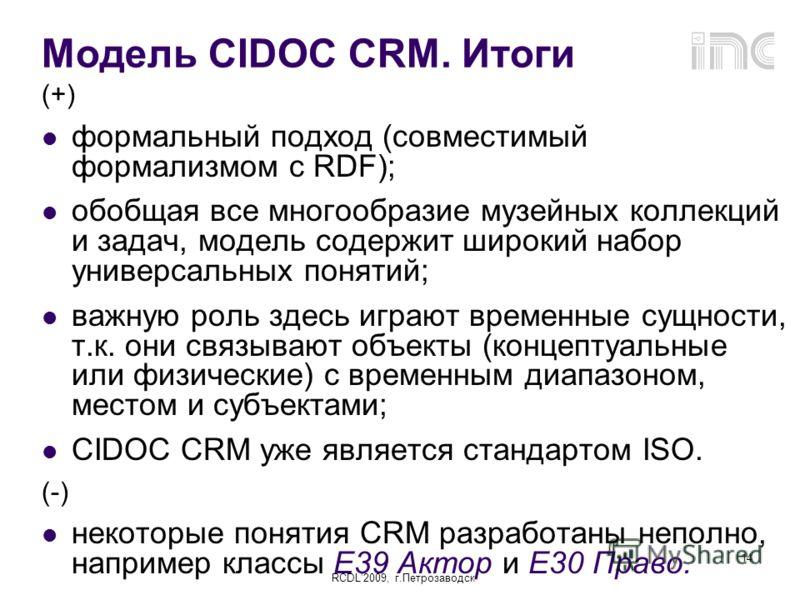 RCDL2009, г.Петрозаводск 14 Модель CIDOC CRM. Итоги (+) формальный подход (совместимый формализмом с RDF); обобщая все многообразие музейных коллекций и задач, модель содержит широкий набор универсальных понятий; важную роль здесь играют временные су