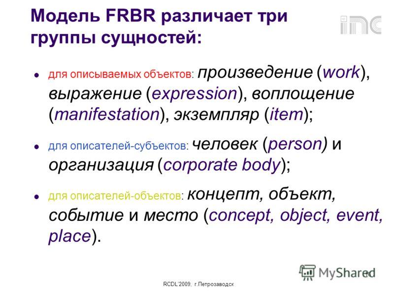 RCDL2009, г.Петрозаводск 16 Модель FRBR различает три группы сущностей: для описываемых объектов: произведение (work), выражение (expression), воплощение (manifestation), экземпляр (item); для описателей-субъектов: человек (person) и организация (cor