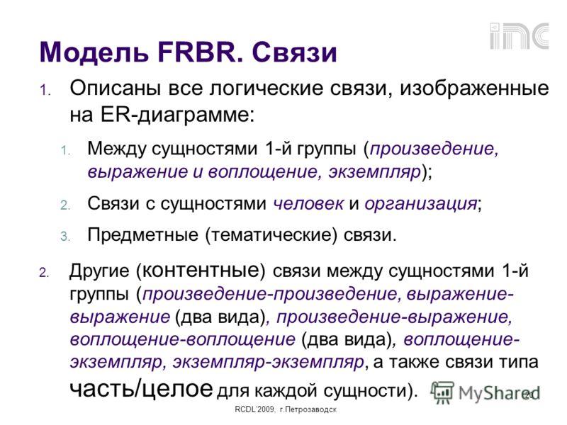 RCDL2009, г.Петрозаводск 20 Модель FRBR. Связи 1. Описаны все логические связи, изображенные на ER-диаграмме: 1. Между сущностями 1-й группы (произведение, выражение и воплощение, экземпляр); 2. Связи с сущностями человек и организация; 3. Предметные