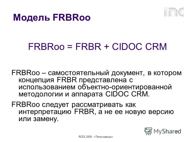 RCDL2009, г.Петрозаводск 23 Модель FRBRоо FRBRoo = FRBR + CIDOC CRM FRBRoo – самостоятельный документ, в котором концепция FRBR представлена с использованием объектно-ориентированной методологии и аппарата CIDOC CRM. FRBRoo следует рассматривать как