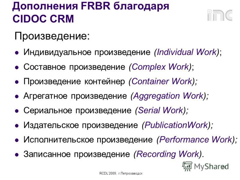 RCDL2009, г.Петрозаводск 24 Дополнения FRBR благодаря СІDOC CRM Произведение: Индивидуальное произведение (Individual Work); Составное произведение (Complex Work); Произведение контейнер (Container Work); Агрегатное произведение (Aggregation Work); С
