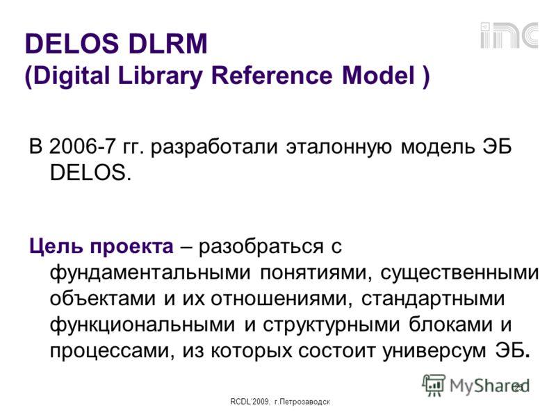 RCDL2009, г.Петрозаводск 25 DELOS DLRM (Digital Library Reference Model ) В 2006-7 гг. разработали эталонную модель ЭБ DELOS. Цель проекта – разобраться с фундаментальными понятиями, существенными объектами и их отношениями, стандартными функциональн