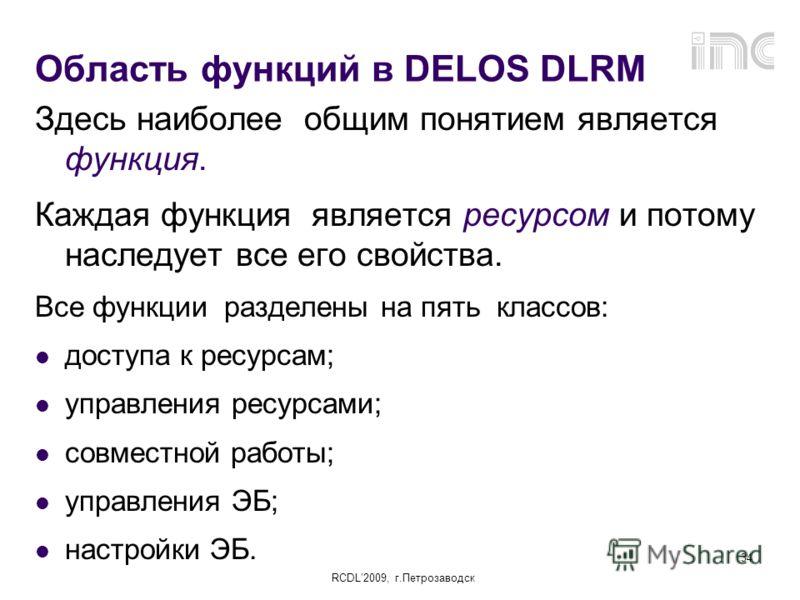 RCDL2009, г.Петрозаводск 34 Область функций в DELOS DLRM Здесь наиболее общим понятием является функция. Каждая функция является ресурсом и потому наследует все его свойства. Все функции разделены на пять классов: доступа к ресурсам; управления ресур