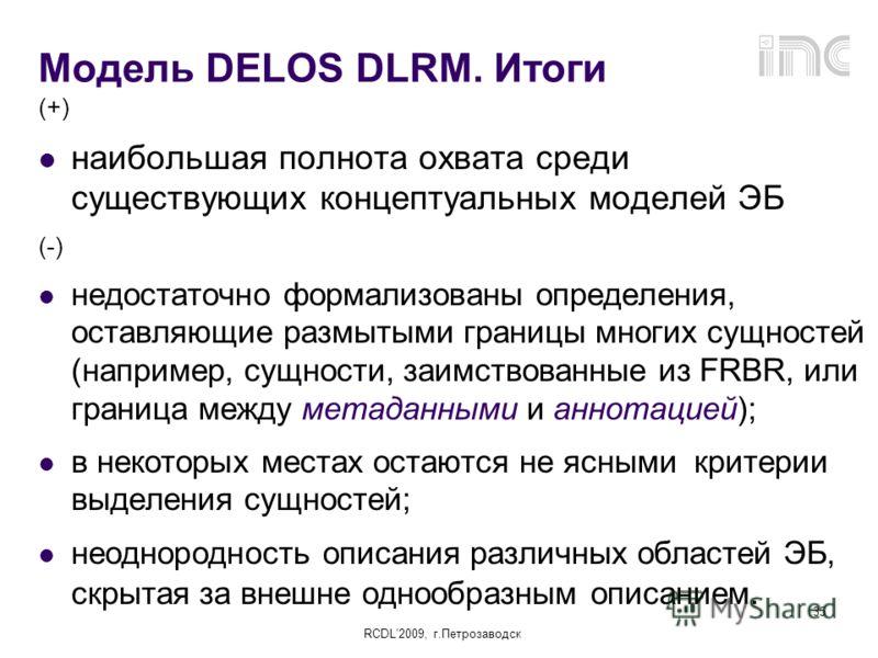 RCDL2009, г.Петрозаводск 35 Модель DELOS DLRM. Итоги (+) наибольшая полнота охвата среди существующих концептуальных моделей ЭБ (-) недостаточно формализованы определения, оставляющие размытыми границы многих сущностей (например, сущности, заимствова