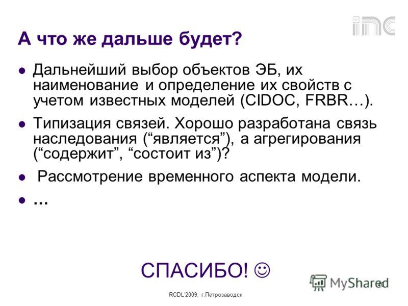 RCDL2009, г.Петрозаводск 40 А что же дальше будет? Дальнейший выбор объектов ЭБ, их наименование и определение их свойств с учетом известных моделей (CIDOC, FRBR…). Типизация связей. Хорошо разработана связь наследования (является), а агрегирования (