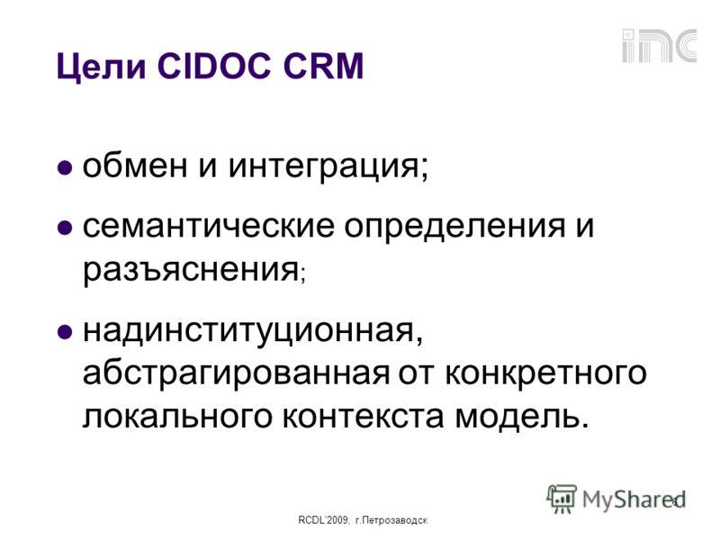 RCDL2009, г.Петрозаводск 6 Цели CIDOC CRM обмен и интеграция; семантические определения и разъяснения ; надинституционная, абстрагированная от конкретного локального контекста модель.