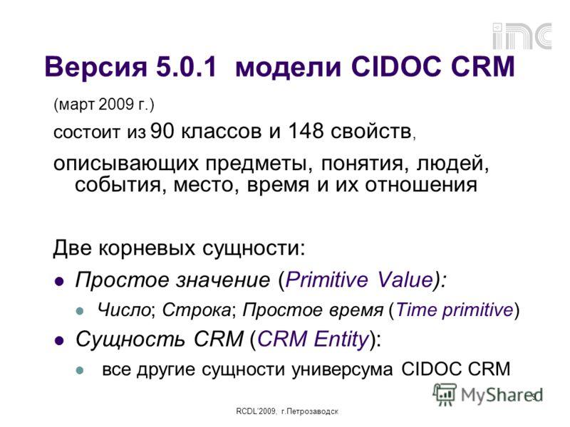 RCDL2009, г.Петрозаводск 9 Версия 5.0.1 модели CIDOC CRM (март 2009 г.) состоит из 90 классов и 148 свойств, описывающих предметы, понятия, людей, события, место, время и их отношения Две корневых сущности: Простое значение (Primitive Value): Число;