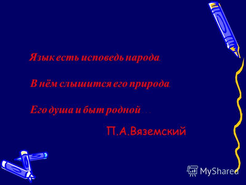 Язык есть исповедь народа, В нём слышится его природа, Его душа и быт родной … П.А.Вяземский
