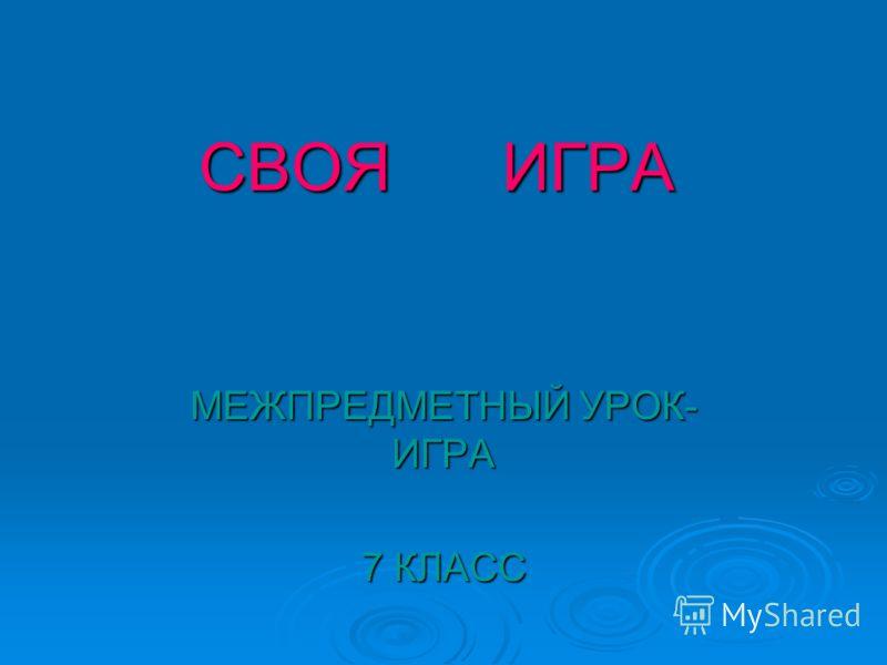 СВОЯ ИГРА МЕЖПРЕДМЕТНЫЙ УРОК- ИГРА 7 КЛАСС