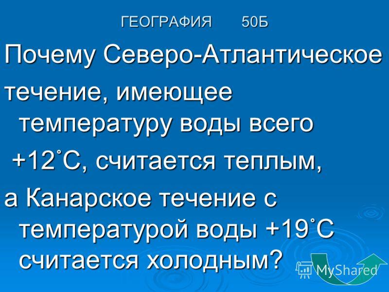ГЕОГРАФИЯ 50Б Почему Северо-Атлантическое течение, имеющее температуру воды всего +12 С, считается теплым, +12 С, считается теплым, а Канарское течение с температурой воды +19 С считается холодным?