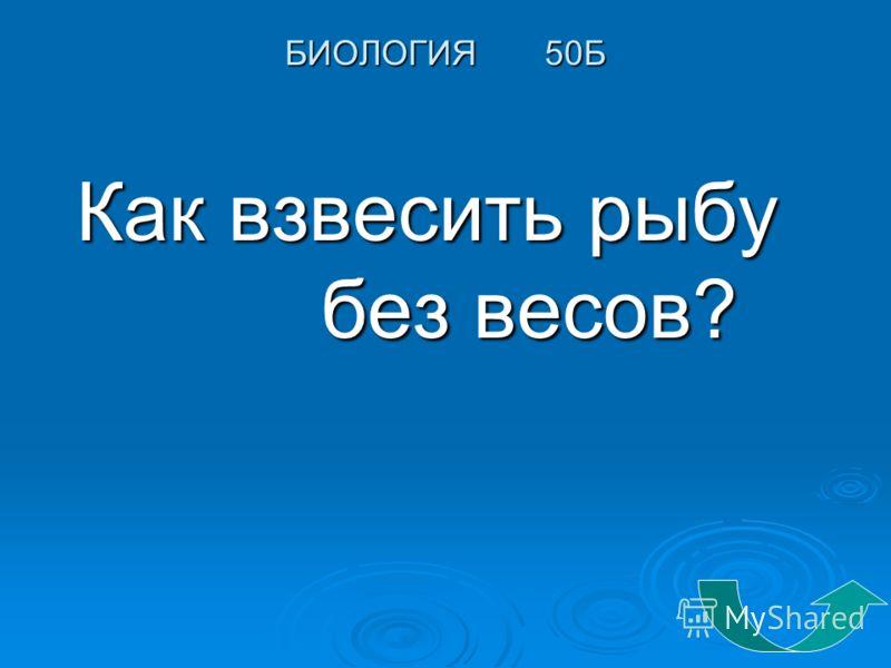 БИОЛОГИЯ 50Б Как взвесить рыбу без весов? Как взвесить рыбу без весов?