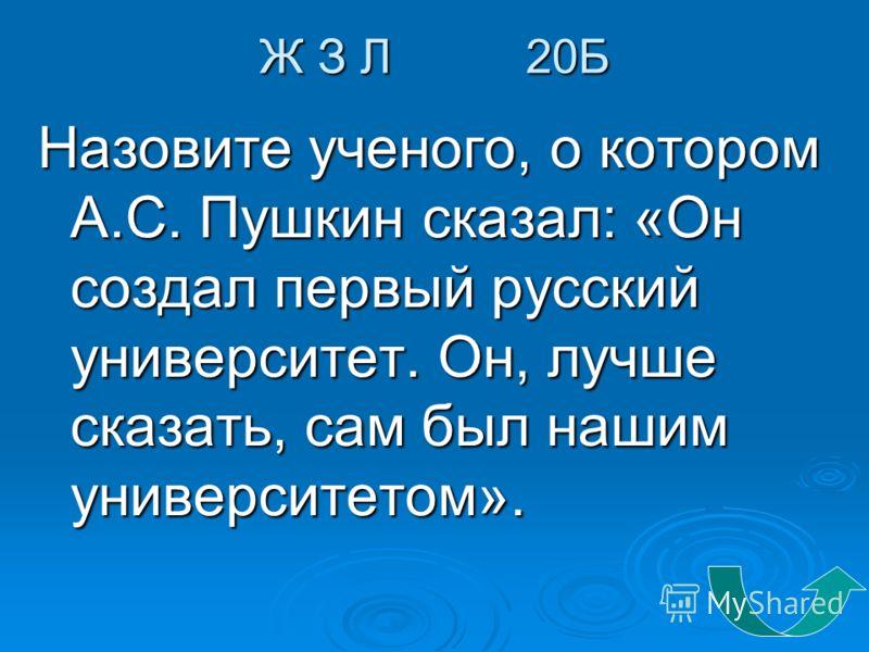 Ж З Л 20Б Назовите ученого, о котором А.С. Пушкин сказал: «Он создал первый русский университет. Он, лучше сказать, сам был нашим университетом».