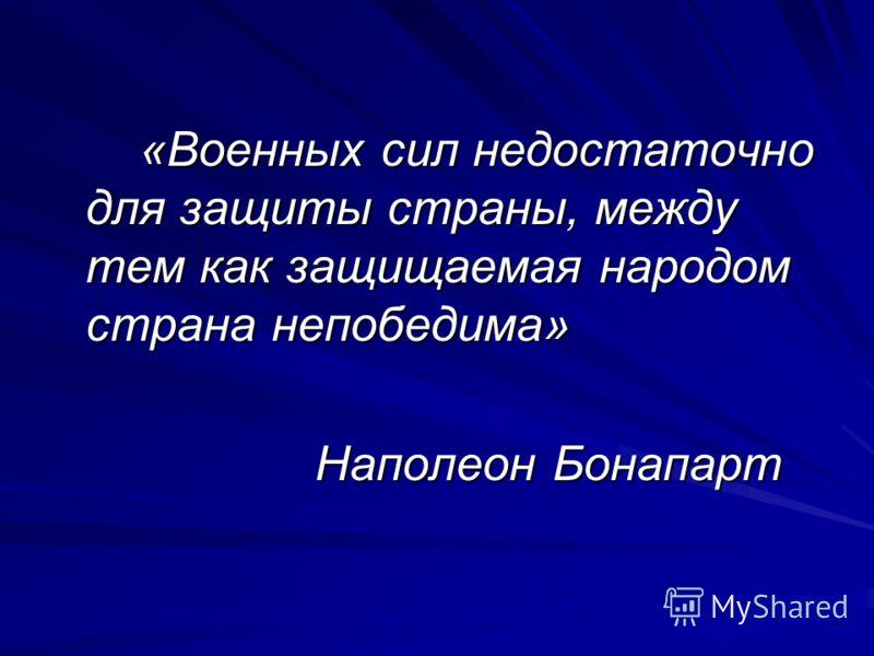 «Военных сил недостаточно для защиты страны, между тем как защищаемая народом страна непобедима» Наполеон Бонапарт