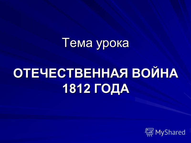 Тема урока ОТЕЧЕСТВЕННАЯ ВОЙНА 1812 ГОДА