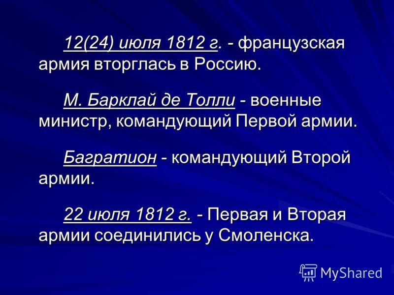 12(24) июля 1812 г. - французская армия вторглась в Россию. М. Барклай де Толли - военные министр, командующий Первой армии. Багратион - командующий Второй армии. 22 июля 1812 г. - Первая и Вторая армии соединились у Смоленска.