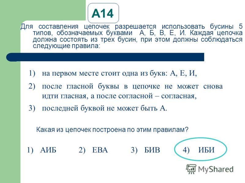 А14 Для составления цепочек разрешается использовать бусины 5 типов, обозначаемых буквами А, Б, В, Е, И. Каждая цепочка должна состоять из трех бусин, при этом должны соблюдаться следующие правила: 1)на первом месте стоит одна из букв: А, Е, И, 2)пос