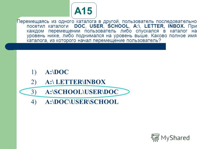 А15 Перемещаясь из одного каталога в другой, пользователь последовательно посетил каталоги DOC, USER, SCHOOL, A:\, LETTER, INBOX. При каждом перемещении пользователь либо спускался в каталог на уровень ниже, либо поднимался на уровень выше. Каково по