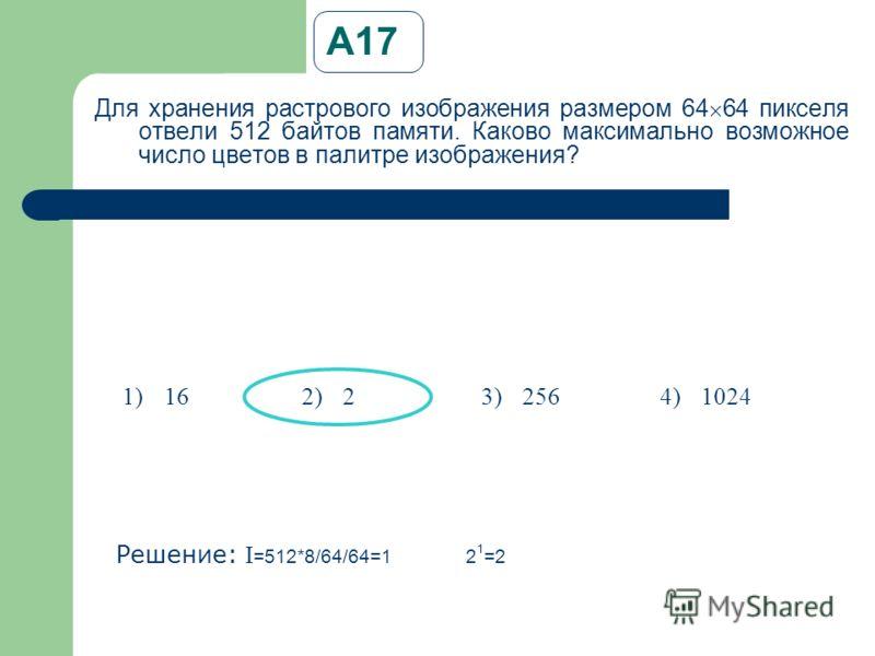 А17 Для хранения растрового изображения размером 64 64 пикселя отвели 512 байтов памяти. Каково максимально возможное число цветов в палитре изображения? Решение: I =512*8/64/64=12 1 =2 1)162)23)2564)1024