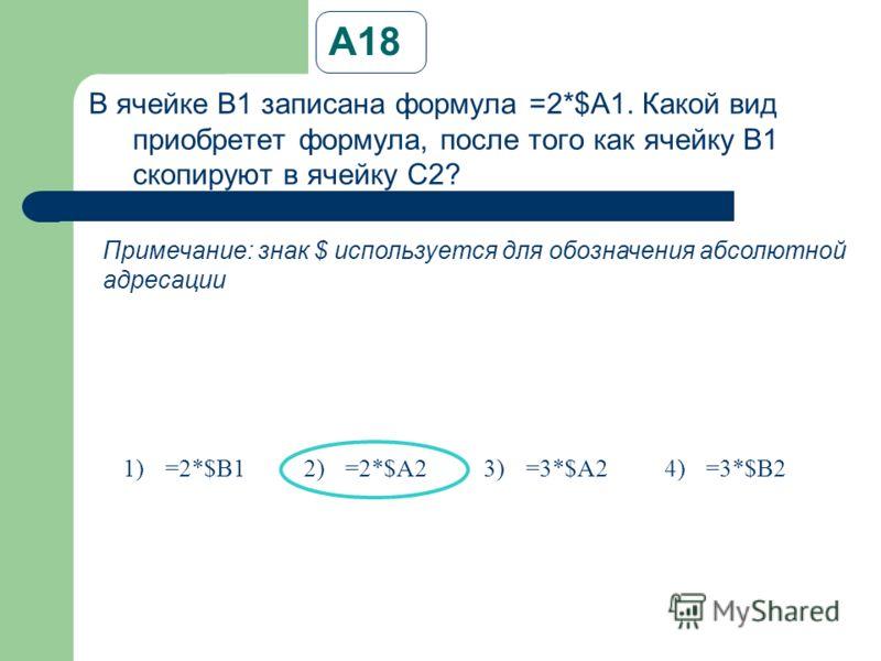 А18А18 В ячейке B1 записана формула =2*$A1. Какой вид приобретет формула, после того как ячейку B1 скопируют в ячейку C2? Примечание: знак $ используется для обозначения абсолютной адресации 1)=2*$B12)=2*$A23)=3*$A24)=3*$B2