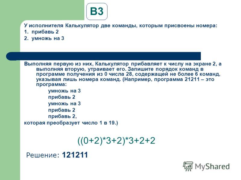 B3 У исполнителя Калькулятор две команды, которым присвоены номера: 1. прибавь 2 2. умножь на 3 Выполняя первую из них, Калькулятор прибавляет к числу на экране 2, а выполняя вторую, утраивает его. Запишите порядок команд в программе получения из 0 ч