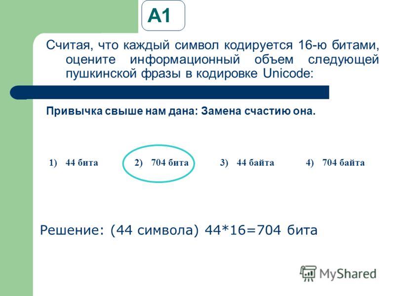 А1 Считая, что каждый символ кодируется 16-ю битами, оцените информационный объем следующей пушкинской фразы в кодировке Unicode: Решение: (44 символа) 44*16=704 бита Привычка свыше нам дана: Замена счастию она. 1)44 бита2)704 бита3)44 байта4)704 бай
