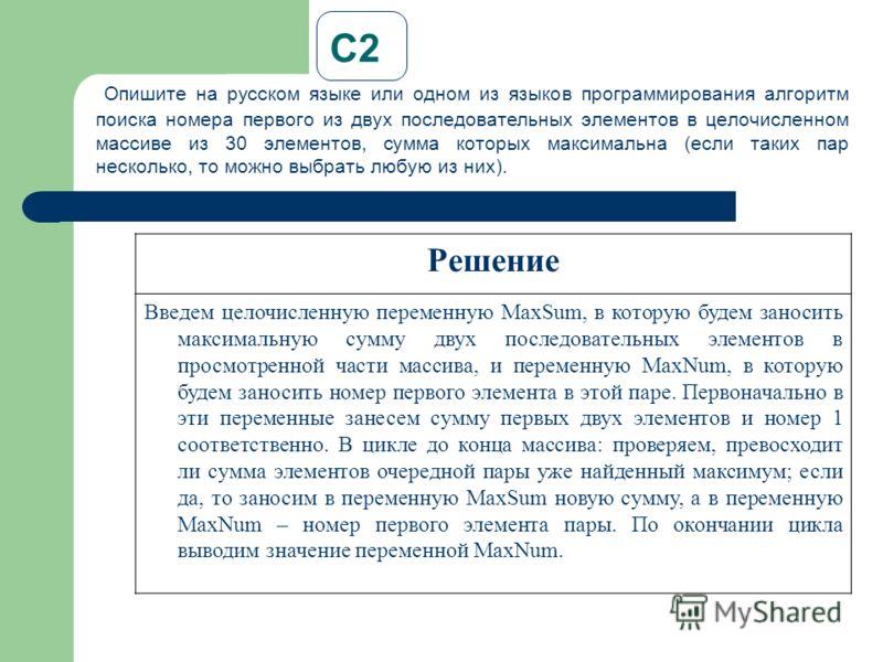 С2 Опишите на русском языке или одном из языков программирования алгоритм поиска номера первого из двух последовательных элементов в целочисленном массиве из 30 элементов, сумма которых максимальна (если таких пар несколько, то можно выбрать любую из