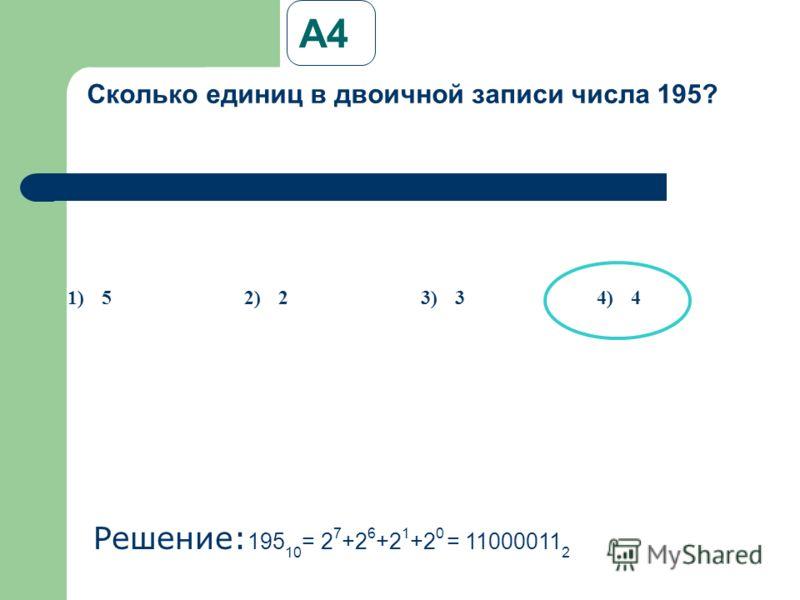 А4А4 Сколько единиц в двоичной записи числа 195? Решение: 195 10 = 2 7 +2 6 +2 1 +2 0 = 11000011 2 1)52)23)34)4