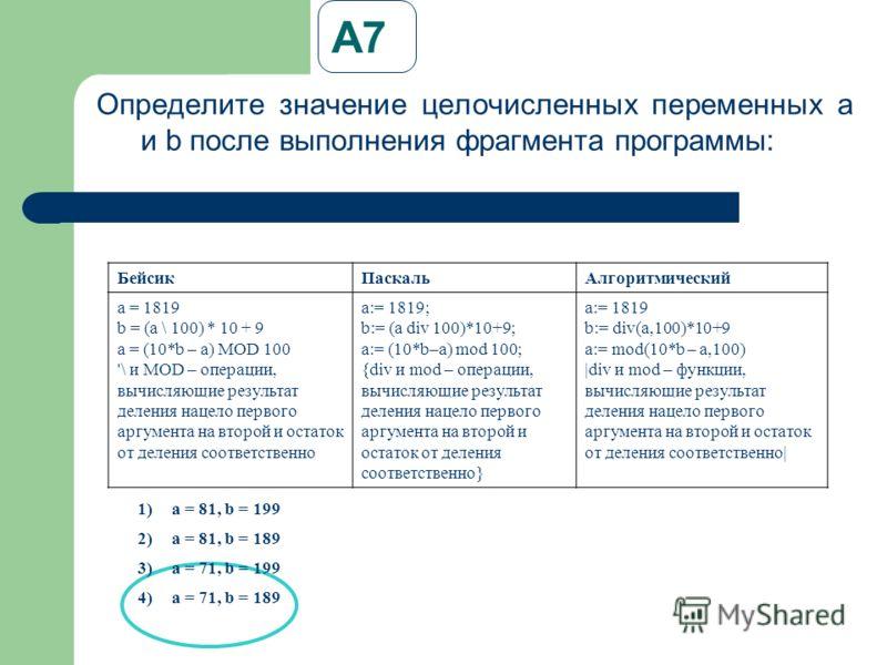 А7 Определите значение целочисленных переменных a и b после выполнения фрагмента программы: БейсикПаскальАлгоритмический a = 1819 b = (a \ 100) * 10 + 9 a = (10*b – a) MOD 100 '\ и MOD – операции, вычисляющие результат деления нацело первого аргумент