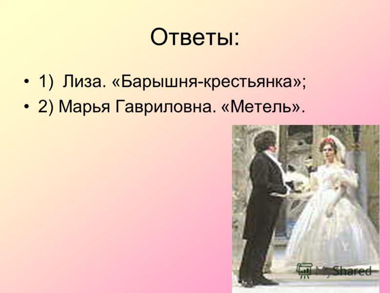 10 Ответы: 1) Лиза. «Барышня-крестьянка»; 2) Марья Гавриловна. «Метель».