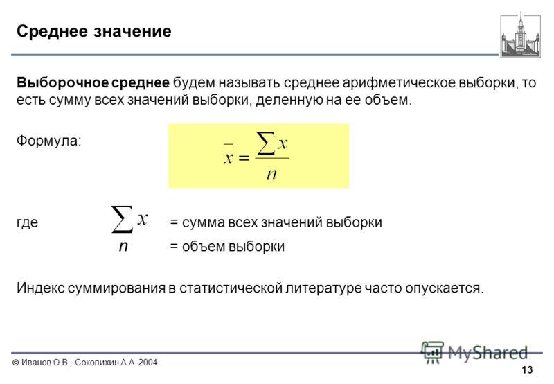 13 Иванов О.В., Соколихин А.А. 2004 Среднее значение Выборочное среднее будем называть среднее арифметическое выборки, то есть сумму всех значений выборки, деленную на ее объем. Формула: где = сумма всех значений выборки n = объем выборки Индекс сумм