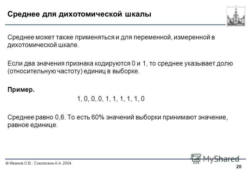 20 Иванов О.В., Соколихин А.А. 2004 Среднее для дихотомической шкалы Среднее может также применяться и для переменной, измеренной в дихотомической шкале. Если два значения признака кодируются 0 и 1, то среднее указывает долю (относительную частоту) е