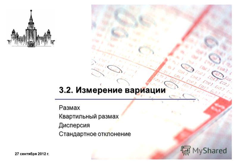 27 сентября 2012 г.27 сентября 2012 г.27 сентября 2012 г.27 сентября 2012 г. 3.2. Измерение вариации Размах Квартильный размах Дисперсия Стандартное отклонение