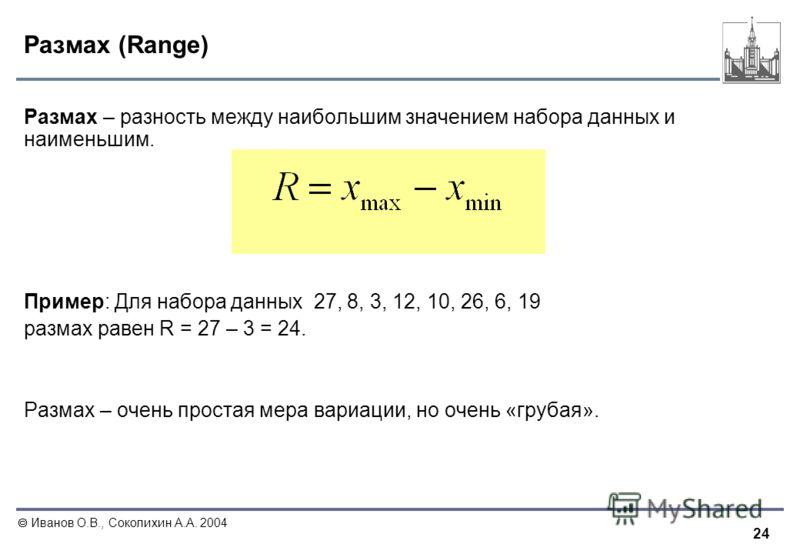 24 Иванов О.В., Соколихин А.А. 2004 Размах (Range) Размах – разность между наибольшим значением набора данных и наименьшим. Пример: Для набора данных 27, 8, 3, 12, 10, 26, 6, 19 размах равен R = 27 – 3 = 24. Размах – очень простая мера вариации, но о