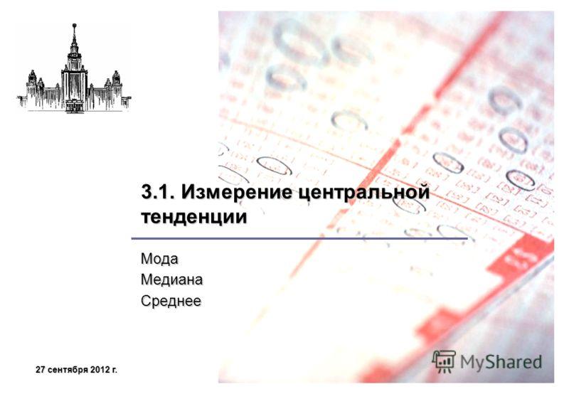 27 сентября 2012 г.27 сентября 2012 г.27 сентября 2012 г.27 сентября 2012 г. 3.1. Измерение центральной тенденции МодаМедианаСреднее