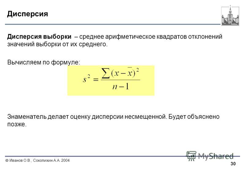 30 Иванов О.В., Соколихин А.А. 2004 Дисперсия Дисперсия выборки – среднее арифметическое квадратов отклонений значений выборки от их среднего. Вычисляем по формуле: Знаменатель делает оценку дисперсии несмещенной. Будет объяснено позже.