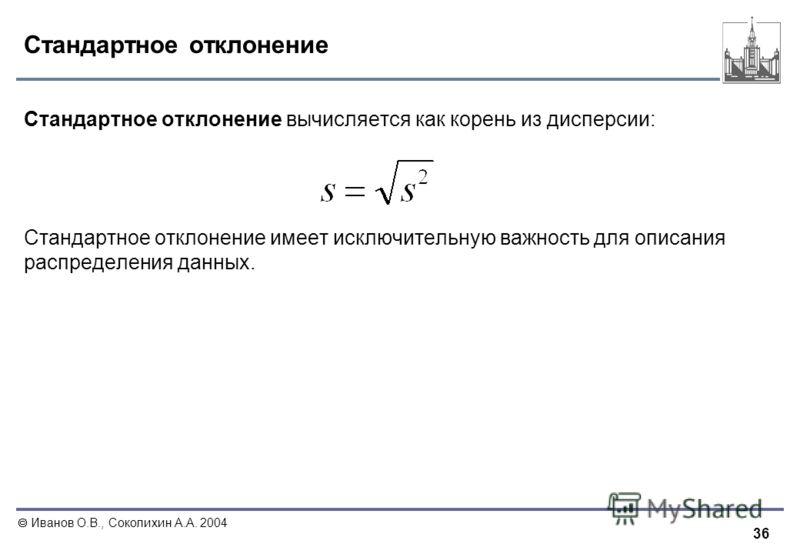 36 Иванов О.В., Соколихин А.А. 2004 Стандартное отклонение Стандартное отклонение вычисляется как корень из дисперсии: Стандартное отклонение имеет исключительную важность для описания распределения данных.