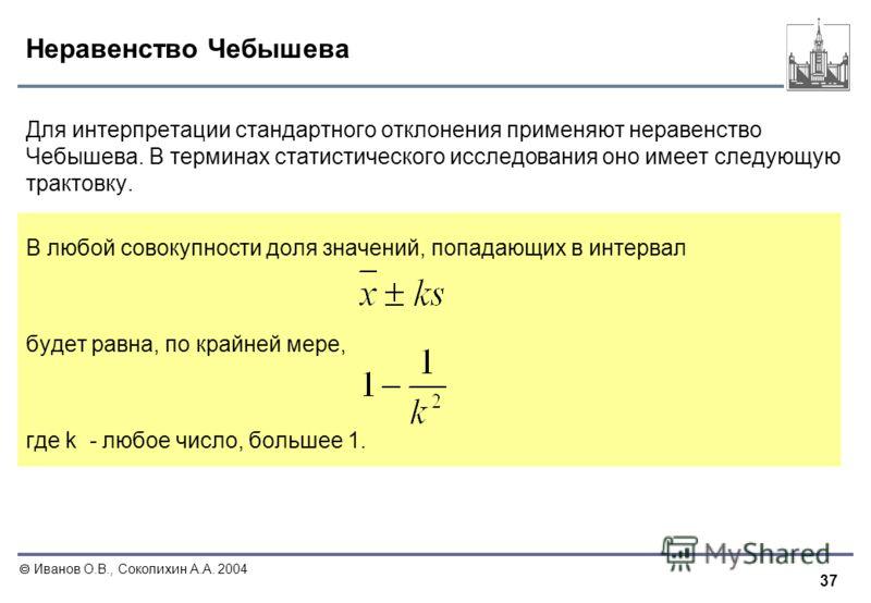 37 Иванов О.В., Соколихин А.А. 2004 Неравенство Чебышева Для интерпретации стандартного отклонения применяют неравенство Чебышева. В терминах статистического исследования оно имеет следующую трактовку. В любой совокупности доля значений, попадающих в