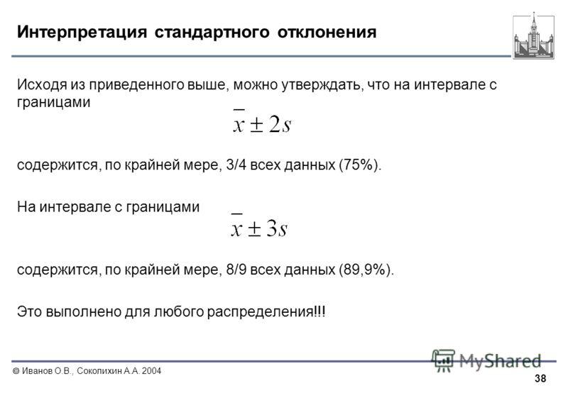 38 Иванов О.В., Соколихин А.А. 2004 Интерпретация стандартного отклонения Исходя из приведенного выше, можно утверждать, что на интервале с границами содержится, по крайней мере, 3/4 всех данных (75%). На интервале с границами содержится, по крайней