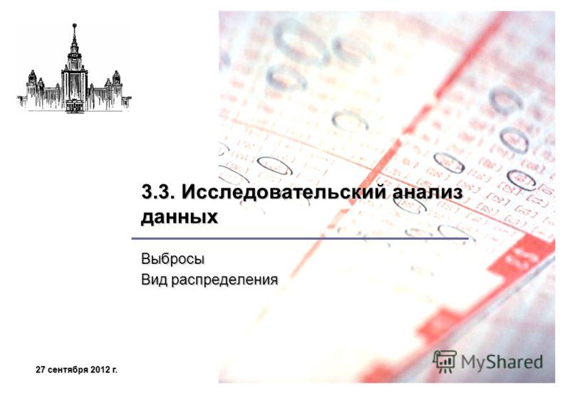 27 сентября 2012 г.27 сентября 2012 г.27 сентября 2012 г.27 сентября 2012 г. 3.3. Исследовательский анализ данных Выбросы Вид распределения